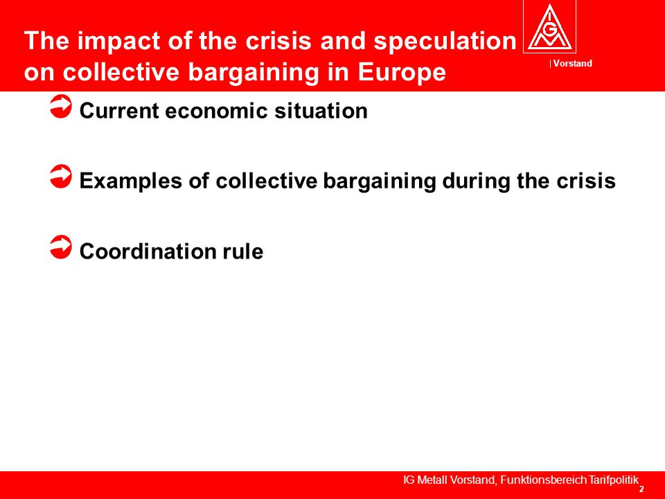 Vorstand IG Metall Vorstand, Funktionsbereich Tarifpolitik 2 The impact of the crisis and speculation on collective bargaining in Europe Current economic situation Examples of collective bargaining during the crisis Coordination rule