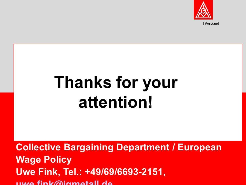 Vorstand Collective Bargaining Department / European Wage Policy Uwe Fink, Tel.: +49/69/6693-2151, uwe.fink@igmetall.de uwe.fink@igmetall.de Thanks for your attention!