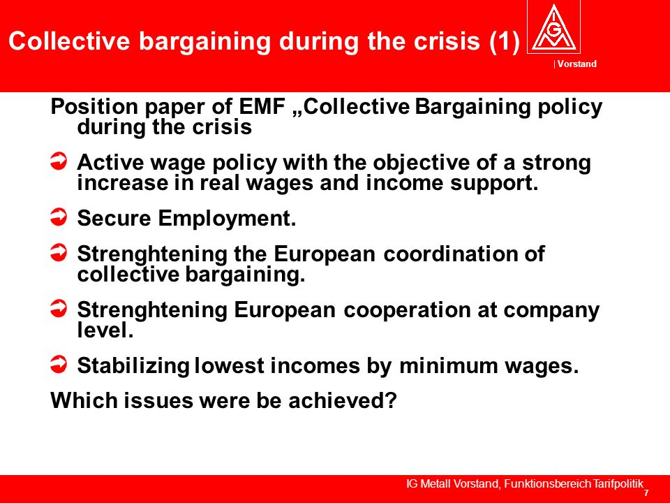 Vorstand IG Metall Vorstand, Funktionsbereich Tarifpolitik 7 Collective bargaining during the crisis (1) Position paper of EMF Collective Bargaining policy during the crisis Active wage policy with the objective of a strong increase in real wages and income support.