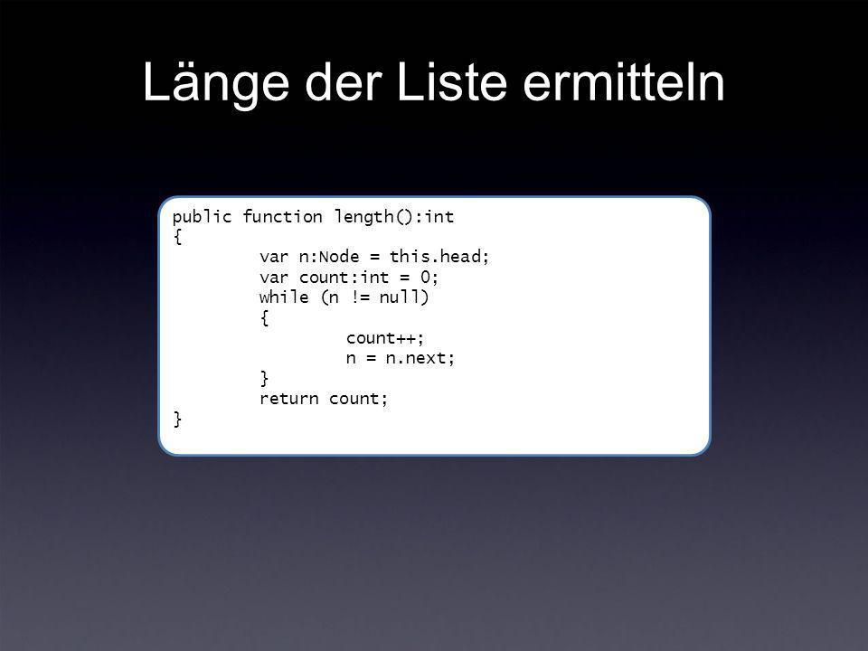 Länge der Liste ermitteln public function length():int { var n:Node = this.head; var count:int = 0; while (n != null) { count++; n = n.next; } return