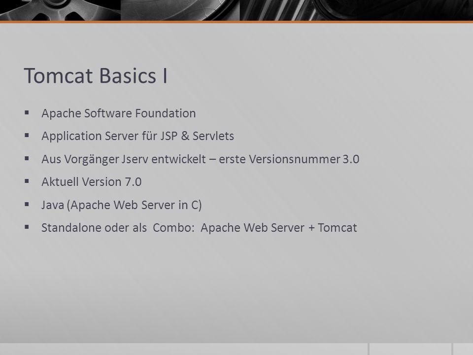 Tomcat Basics I Apache Software Foundation Application Server für JSP & Servlets Aus Vorgänger Jserv entwickelt – erste Versionsnummer 3.0 Aktuell Ver