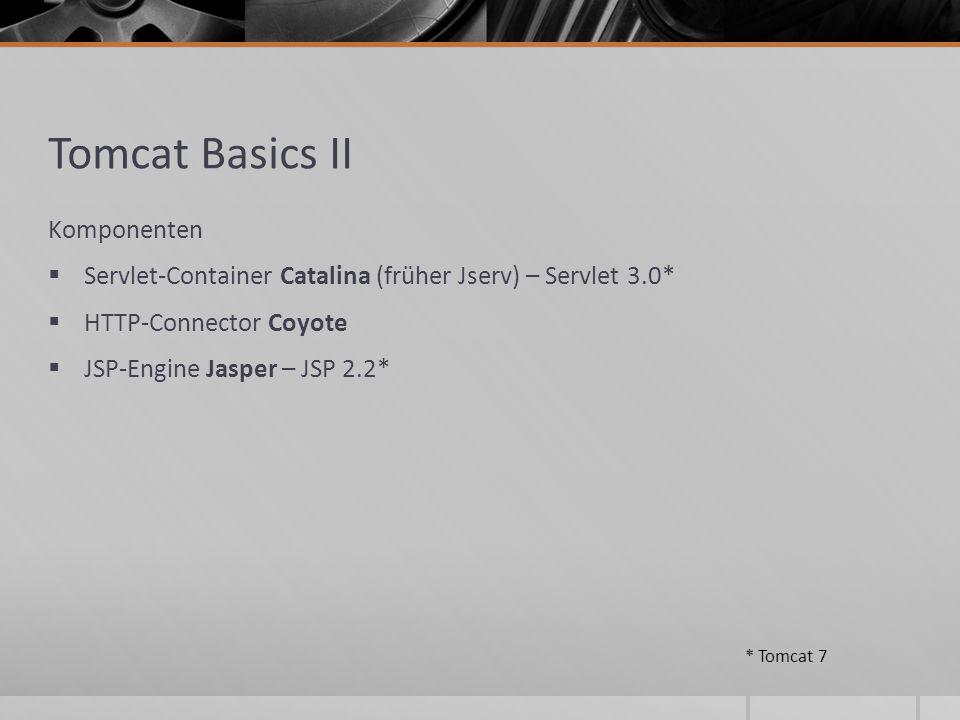 Tomcat Basics II Komponenten Servlet-Container Catalina (früher Jserv) – Servlet 3.0* HTTP-Connector Coyote JSP-Engine Jasper – JSP 2.2* * Tomcat 7