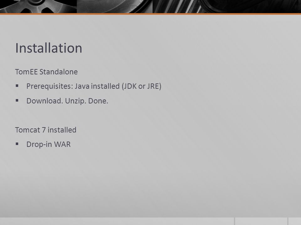 Installation TomEE Standalone Prerequisites: Java installed (JDK or JRE) Download. Unzip. Done. Tomcat 7 installed Drop-in WAR
