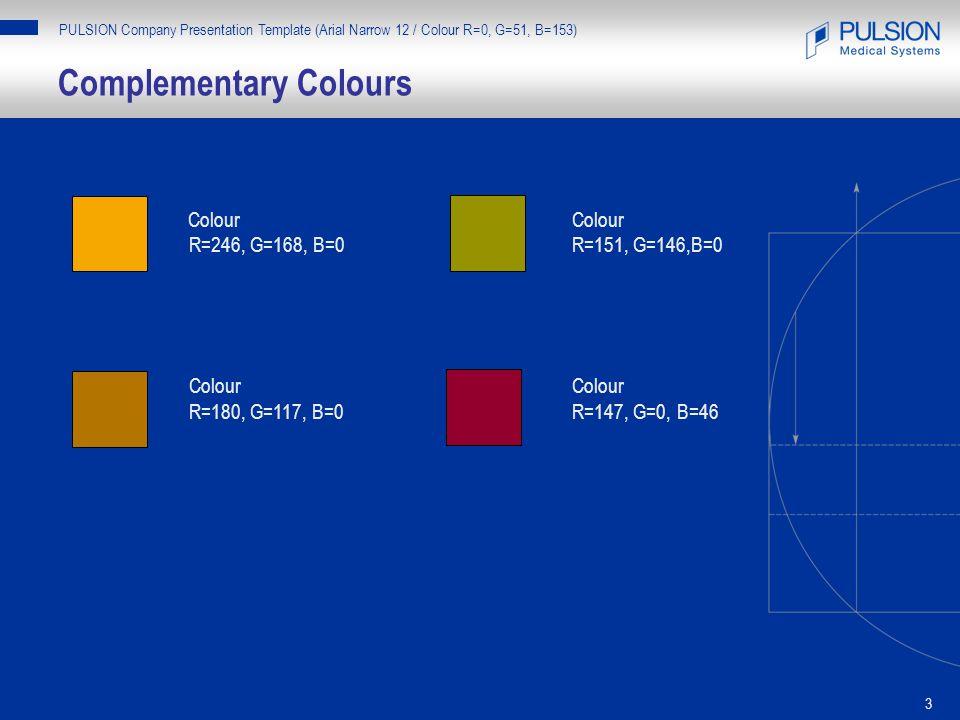 3 Complementary Colours PULSION Company Presentation Template (Arial Narrow 12 / Colour R=0, G=51, B=153) ColourColour R=246, G=168, B=0R=151, G=146,B