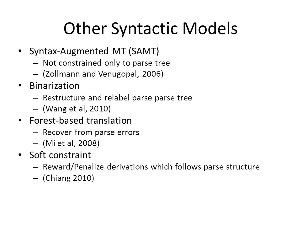 Other Syntactic Models Syntax-Augmented MT (SAMT) – Not constrained only to parse tree – (Zollmann and Venugopal, 2006) Binarization – Restructure and relabel parse parse tree – (Wang et al, 2010) Forest-based translation – Recover from parse errors – (Mi et al, 2008) Soft constraint – Reward/Penalize derivations which follows parse structure – (Chiang 2010)