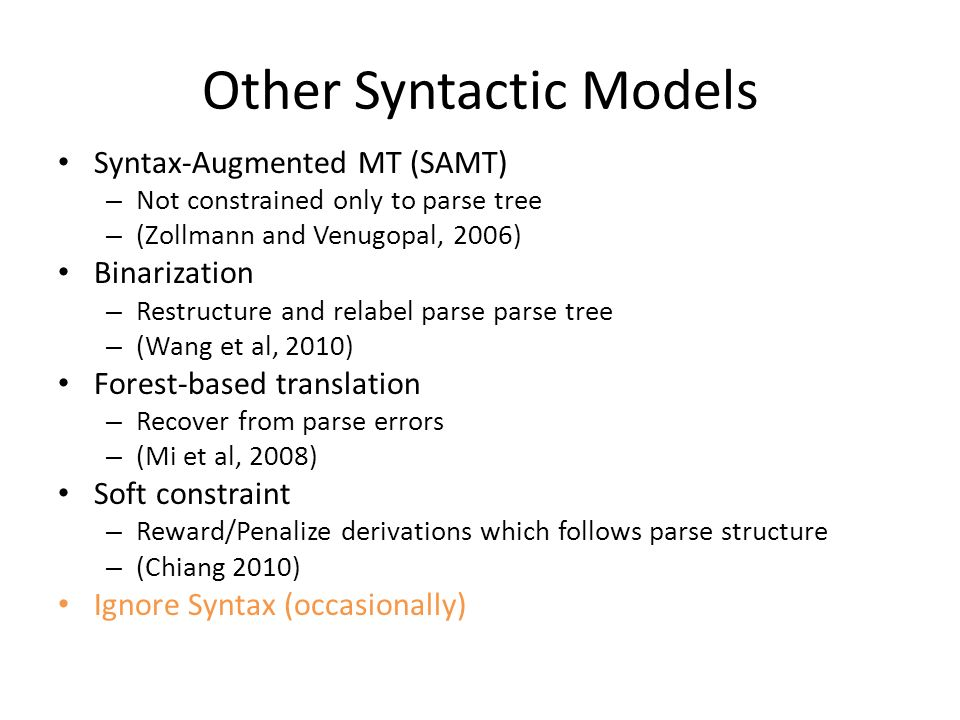 Other Syntactic Models Syntax-Augmented MT (SAMT) – Not constrained only to parse tree – (Zollmann and Venugopal, 2006) Binarization – Restructure and relabel parse parse tree – (Wang et al, 2010) Forest-based translation – Recover from parse errors – (Mi et al, 2008) Soft constraint – Reward/Penalize derivations which follows parse structure – (Chiang 2010) Ignore Syntax (occasionally)