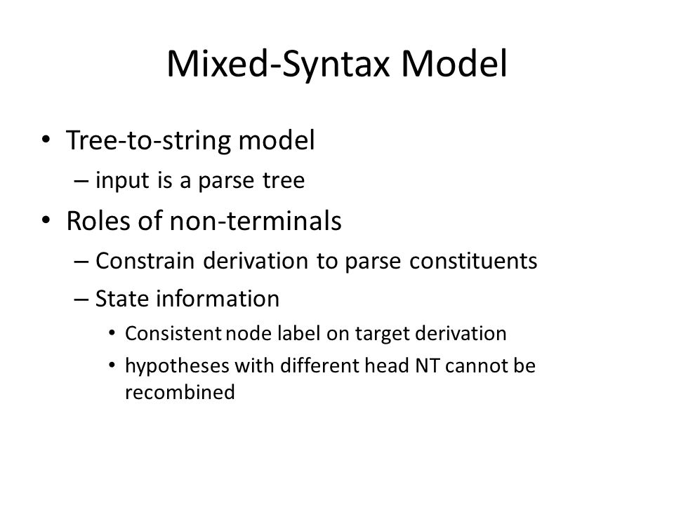 Mixed-Syntax Model Tree-to-string model – input is a parse tree Roles of non-terminals – Constrain derivation to parse constituents – State information Consistent node label on target derivation hypotheses with different head NT cannot be recombined