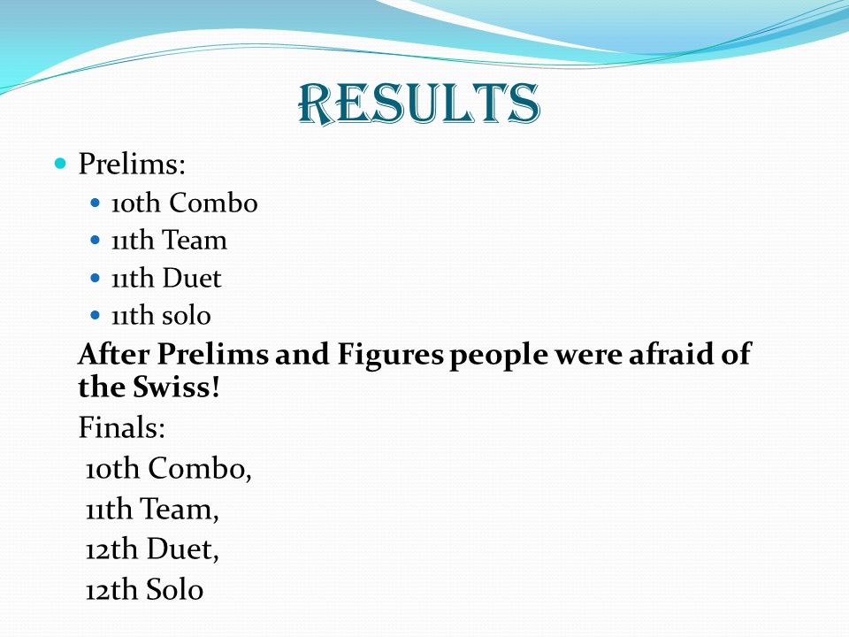 RESULTS Prelims: 10th Combo 11th Team 11th Duet 11th solo After Prelims and Figures people were afraid of the Swiss! Finals: 10th Combo, 11th Team, 12