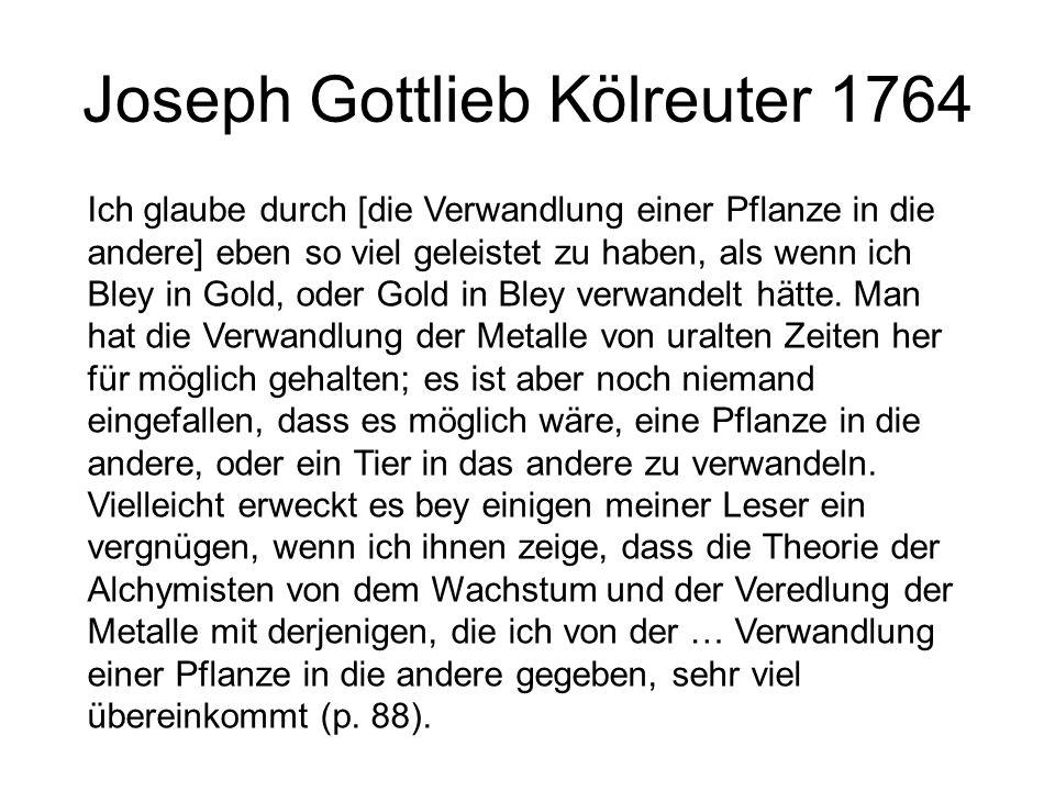 Joseph Gottlieb Kölreuter 1764 Ich glaube durch [die Verwandlung einer Pflanze in die andere] eben so viel geleistet zu haben, als wenn ich Bley in Go