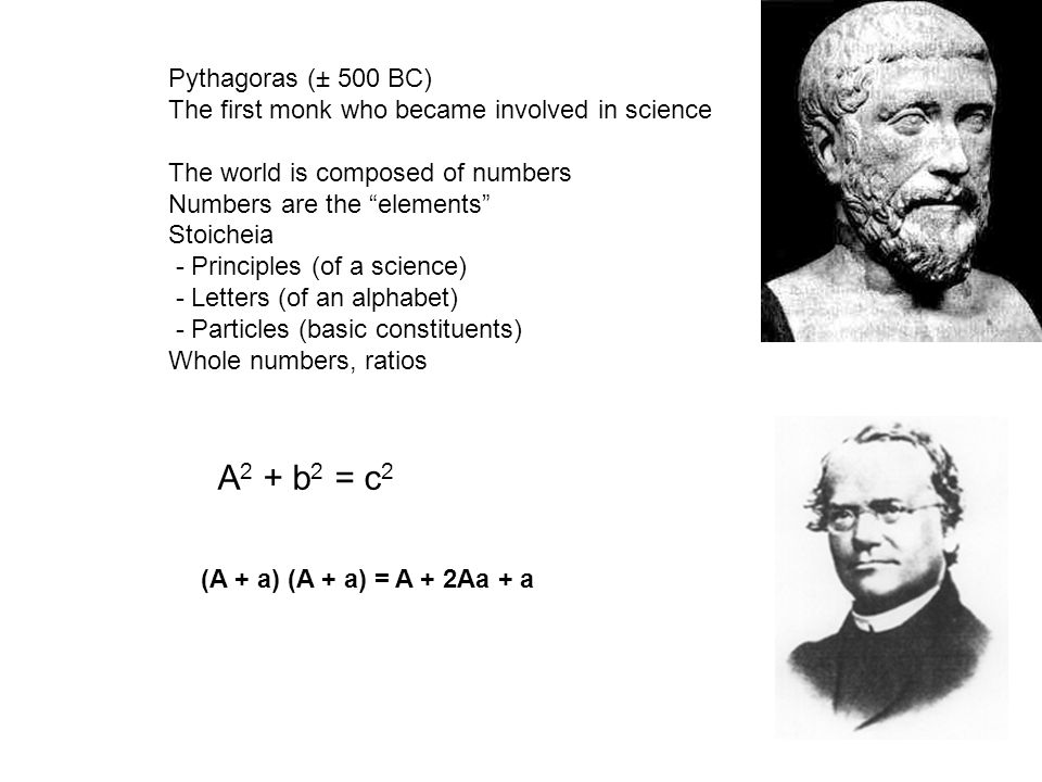 Pythagoras (± 500 BC) The first monk who became involved in science The world is composed of numbers Numbers are the elements Stoicheia - Principles (of a science) - Letters (of an alphabet) - Particles (basic constituents) Whole numbers, ratios A 2 + b 2 = c 2 (A + a) (A + a) = A + 2Aa + a