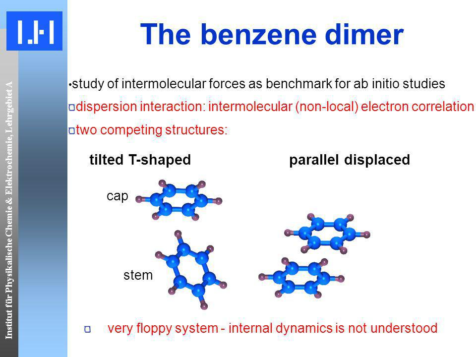 Institut für Physikalische Chemie & Elektrochemie, Lehrgebiet A tilted T-shaped parallel displaced cap stem very floppy system - internal dynamics is not understood The benzene dimer study of intermolecular forces as benchmark for ab initio studies dispersion interaction: intermolecular (non-local) electron correlation two competing structures: