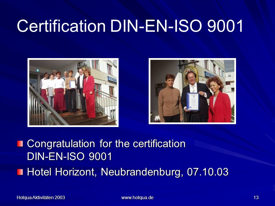 Hotqua Aktivitäten 2003 www.hotqua.de 13 Certification DIN-EN-ISO 9001 Congratulation for the certification DIN-EN-ISO 9001 Hotel Horizont, Neubrandenburg, 07.10.03