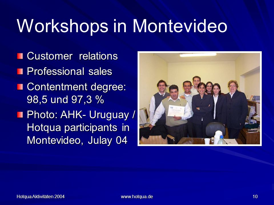 Hotqua Aktivitäten 2004 www.hotqua.de 10 Workshops in Montevideo Customer relations Professional sales Contentment degree: 98,5 und 97,3 % Photo: AHK- Uruguay / Hotqua participants in Montevideo, Julay 04