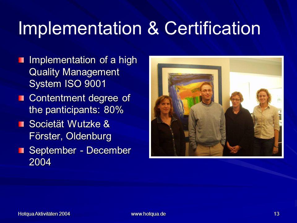Hotqua Aktivitäten 2004 www.hotqua.de 13 Implementation & Certification Implementation of a high Quality Management System ISO 9001 Contentment degree of the panticipants: 80% Societät Wutzke & Förster, Oldenburg September - December 2004