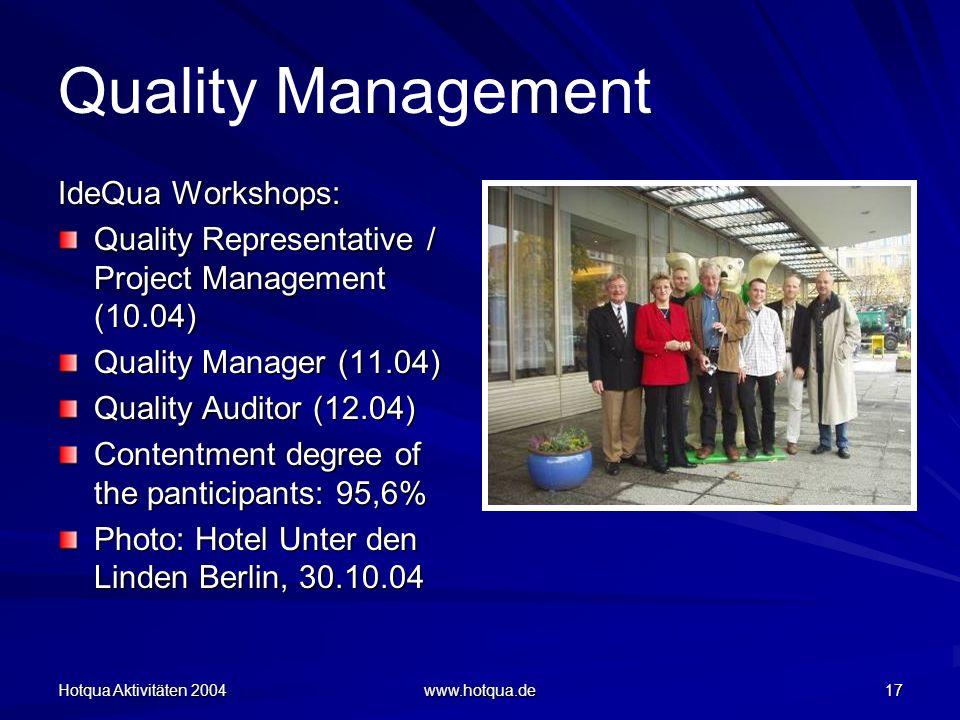 Hotqua Aktivitäten 2004 www.hotqua.de 17 Quality Management IdeQua Workshops: Quality Representative / Project Management (10.04) Quality Manager (11.04) Quality Auditor (12.04) Contentment degree of the panticipants: 95,6% Photo: Hotel Unter den Linden Berlin, 30.10.04