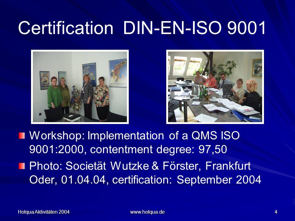 Hotqua Aktivitäten 2004 www.hotqua.de 4 Certification DIN-EN-ISO 9001 Workshop: Implementation of a QMS ISO 9001:2000, contentment degree: 97,50 Photo: Societät Wutzke & Förster, Frankfurt Oder, 01.04.04, certification: September 2004