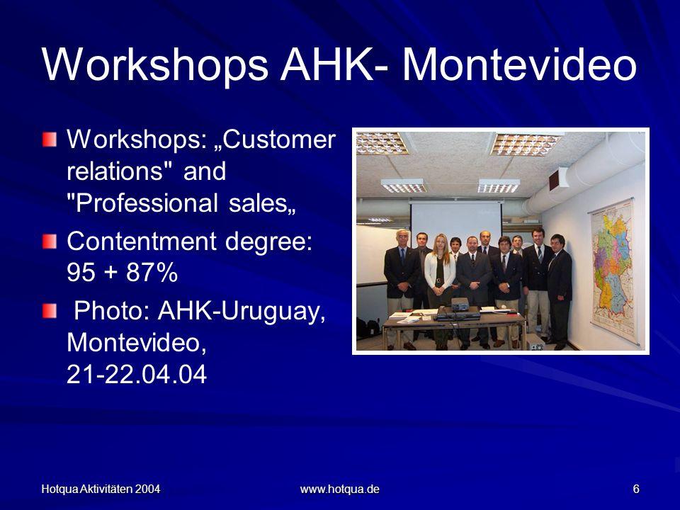 Hotqua Aktivitäten 2004 www.hotqua.de 6 Workshops AHK- Montevideo Workshops: Customer relations and Professional sales Contentment degree: 95 + 87% Photo: AHK-Uruguay, Montevideo, 21-22.04.04