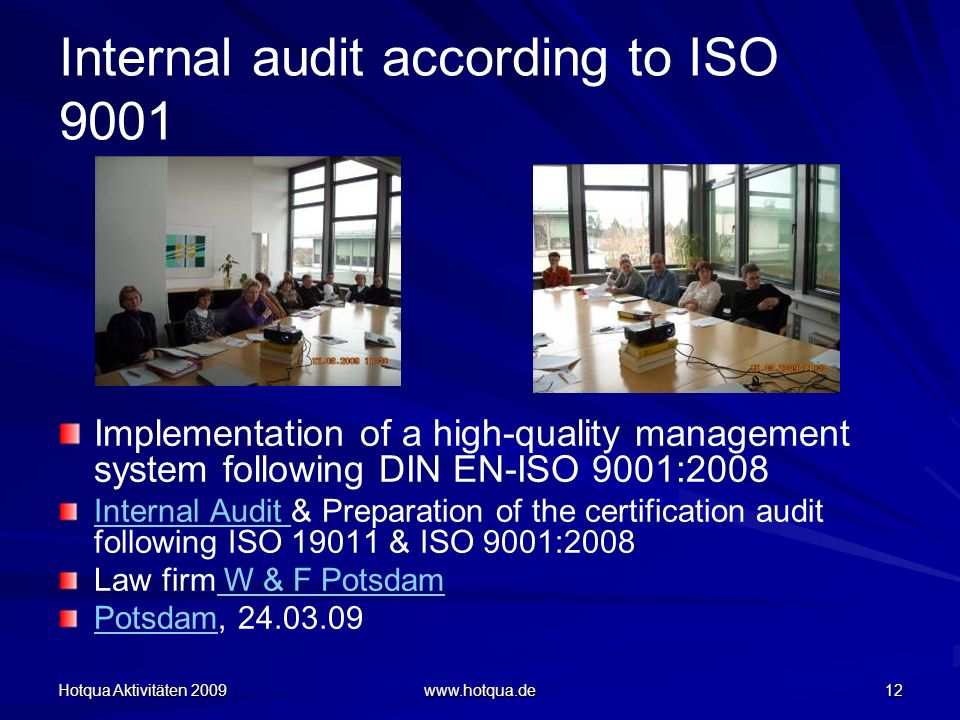 Hotqua Aktivitäten 2009 www.hotqua.de 12 Internal audit according to ISO 9001 Implementation of a high-quality management system following DIN EN-ISO 9001:2008 Internal Audit Internal Audit & Preparation of the certification audit following ISO 19011 & ISO 9001:2008 Law firm W & F Potsdam W & F Potsdam PotsdamPotsdam, 24.03.09