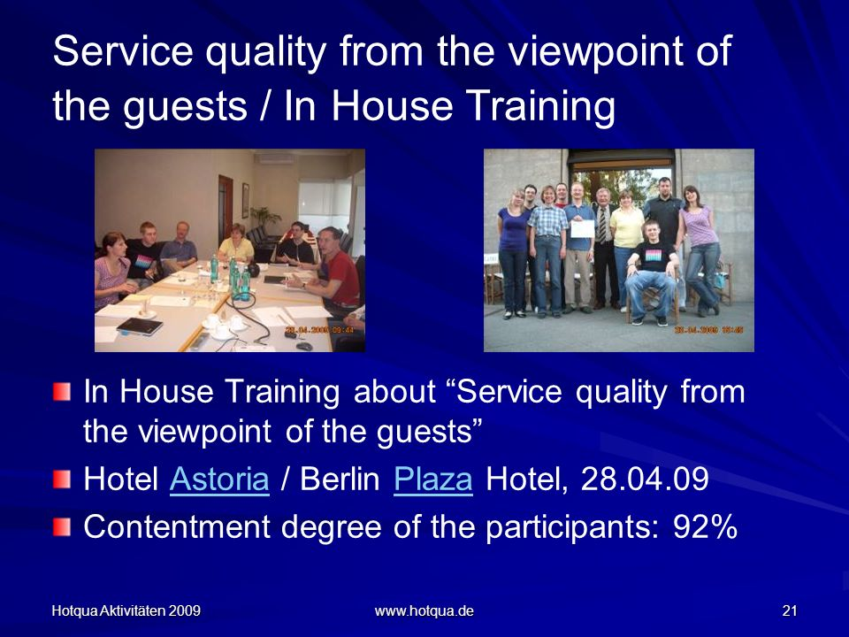 Hotqua Aktivitäten 2009 www.hotqua.de 21 Service quality from the viewpoint of the guests / In House Training In House Training about Service quality from the viewpoint of the guests Hotel Astoria / Berlin Plaza Hotel, 28.04.09AstoriaPlaza Contentment degree of the participants: 92%