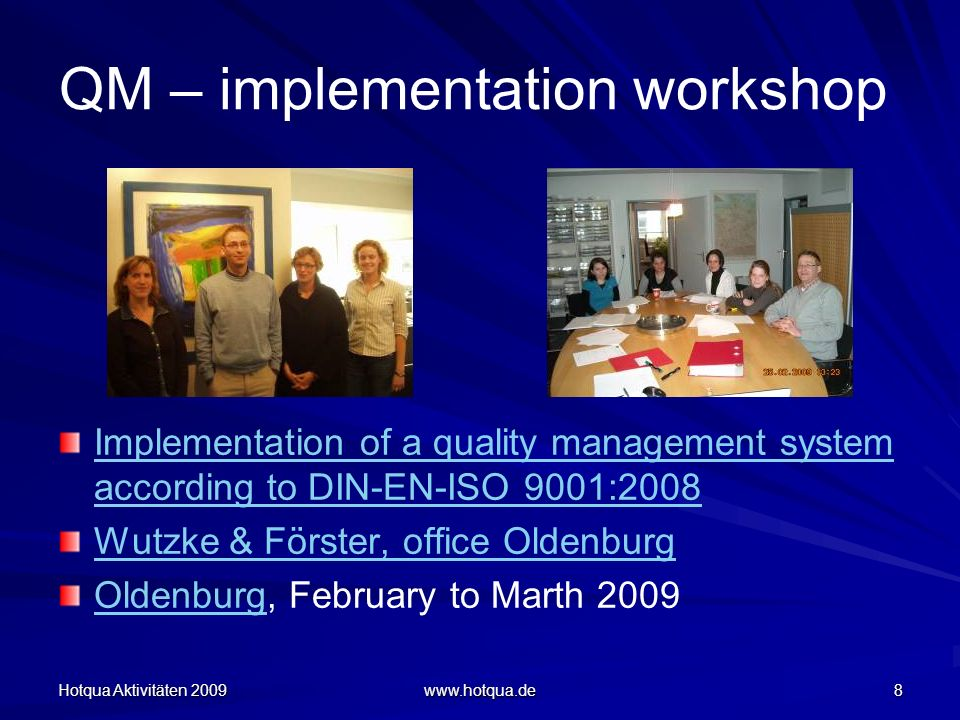 Hotqua Aktivitäten 2009 www.hotqua.de 8 QM – implementation workshop Implementation of a quality management system according to DIN-EN-ISO 9001:2008 Wutzke & Förster, office Oldenburg OldenburgOldenburg, February to Marth 2009