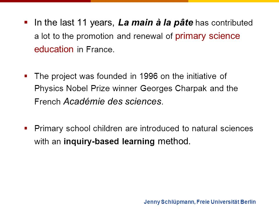 Jenny Schlüpmann, Freie Universität Berlin Hands on experience in the United States (Chicago und Pasadena) Proportion of school classes in the French école primaire (children between 3 and 12 years old) that regurlarly do science activities: 1995200120042006 ~ 3%