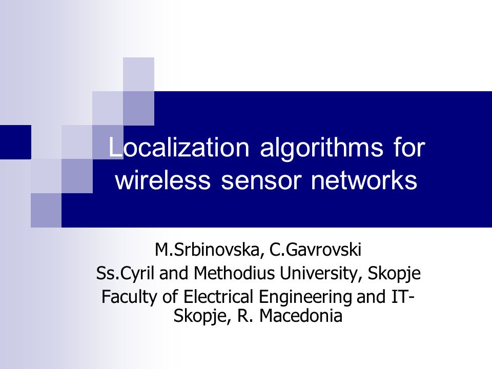 Localization algorithms for wireless sensor networks M.Srbinovska, C.Gavrovski Ss.Cyril and Methodius University, Skopje Faculty of Electrical Engineering and IT- Skopje, R.