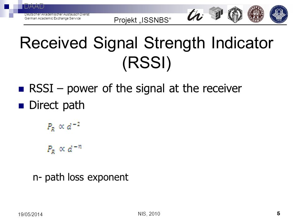 NIS, 2010 5 19/05/2014 Received Signal Strength Indicator (RSSI) RSSI – power of the signal at the receiver Direct path n- path loss exponent Projekt ISSNBS DAAD Deutscher Akademischer Austausch Dienst German Academic Exchange Service