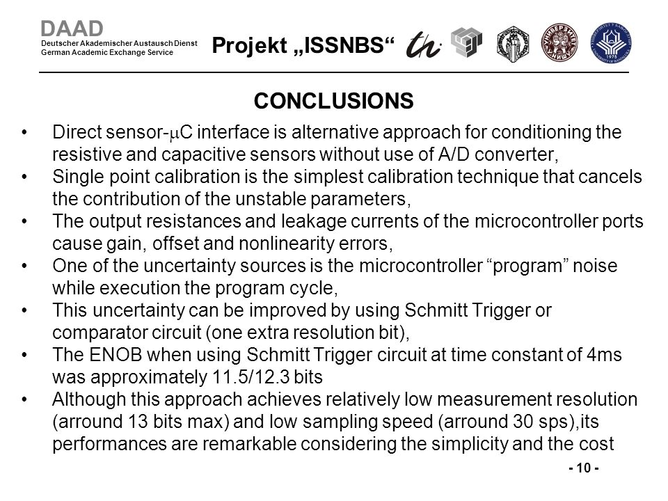 Projekt ISSNBS - 10 - DAAD Deutscher Akademischer Austausch Dienst German Academic Exchange Service CONCLUSIONS Direct sensor- C interface is alternative approach for conditioning the resistive and capacitive sensors without use of A/D converter, Single point calibration is the simplest calibration technique that cancels the contribution of the unstable parameters, The output resistances and leakage currents of the microcontroller ports cause gain, offset and nonlinearity errors, One of the uncertainty sources is the microcontroller program noise while execution the program cycle, This uncertainty can be improved by using Schmitt Trigger or comparator circuit (one extra resolution bit), The ENOB when using Schmitt Trigger circuit at time constant of 4ms was approximately 11.5/12.3 bits Although this approach achieves relatively low measurement resolution (arround 13 bits max) and low sampling speed (arround 30 sps),its performances are remarkable considering the simplicity and the cost