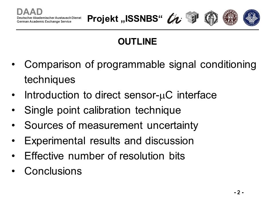 Projekt ISSNBS - 2 - DAAD Deutscher Akademischer Austausch Dienst German Academic Exchange Service OUTLINE Comparison of programmable signal conditioning techniques Introduction to direct sensor- C interface Single point calibration technique Sources of measurement uncertainty Experimental results and discussion Effective number of resolution bits Conclusions