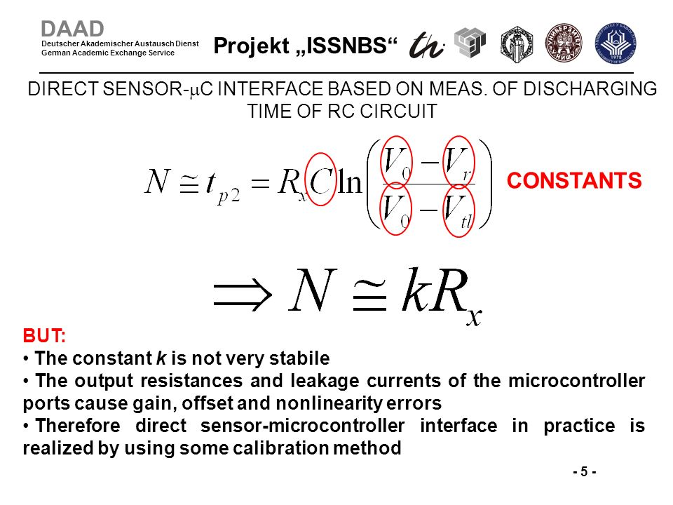 Projekt ISSNBS - 5 - DAAD Deutscher Akademischer Austausch Dienst German Academic Exchange Service CONSTANTS BUT: The constant k is not very stabile The output resistances and leakage currents of the microcontroller ports cause gain, offset and nonlinearity errors Therefore direct sensor-microcontroller interface in practice is realized by using some calibration method DIRECT SENSOR- C INTERFACE BASED ON MEAS.