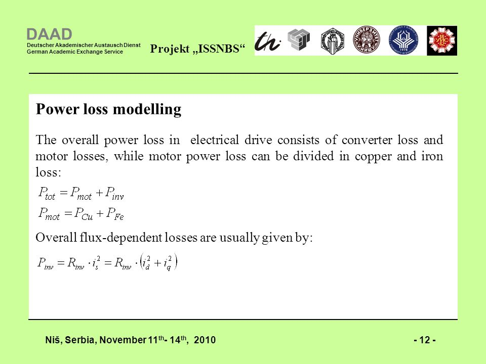 - 12 -Niš, Serbia, November 11 th - 14 th, 2010 Projekt ISSNBS DAAD Deutscher Akademischer Austausch Dienst German Academic Exchange Service Power loss modelling The overall power loss in electrical drive consists of converter loss and motor losses, while motor power loss can be divided in copper and iron loss: Overall flux-dependent losses are usually given by: