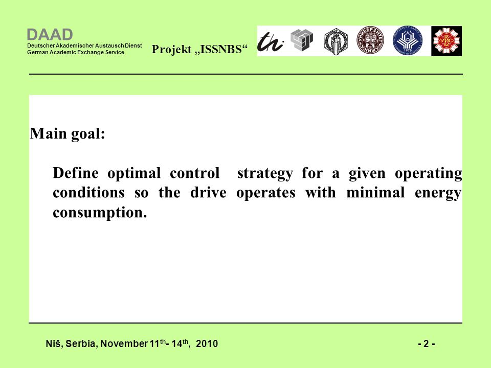 - 2 -Niš, Serbia, November 11 th - 14 th, 2010 Projekt ISSNBS DAAD Deutscher Akademischer Austausch Dienst German Academic Exchange Service Main goal: Define optimal control strategy for a given operating conditions so the drive operates with minimal energy consumption.