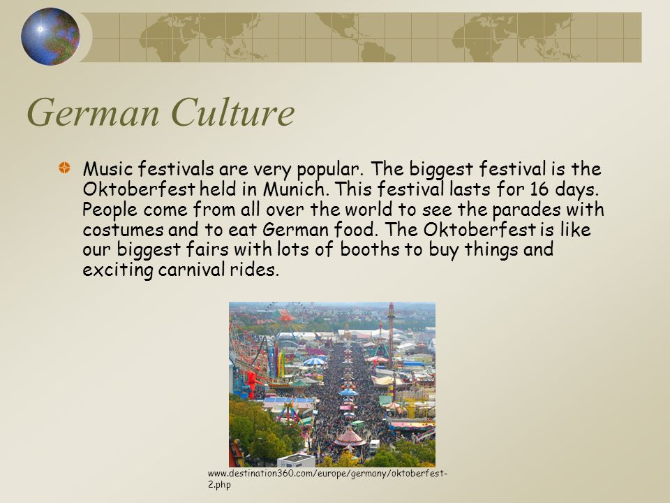 German Culture Music festivals are very popular. The biggest festival is the Oktoberfest held in Munich. This festival lasts for 16 days. People come