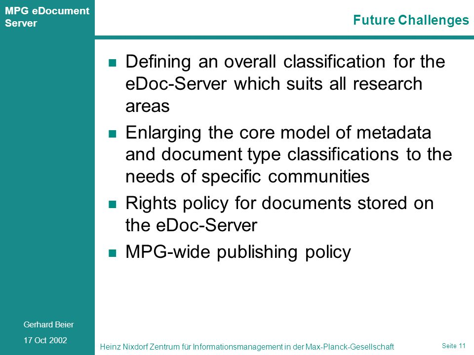 Seite 11 Heinz Nixdorf Zentrum für Informationsmanagement in der Max-Planck-Gesellschaft 17 Oct 2002 Gerhard Beier MPG eDocument Server Seite 11 Future Challenges Defining an overall classification for the eDoc-Server which suits all research areas Enlarging the core model of metadata and document type classifications to the needs of specific communities Rights policy for documents stored on the eDoc-Server MPG-wide publishing policy