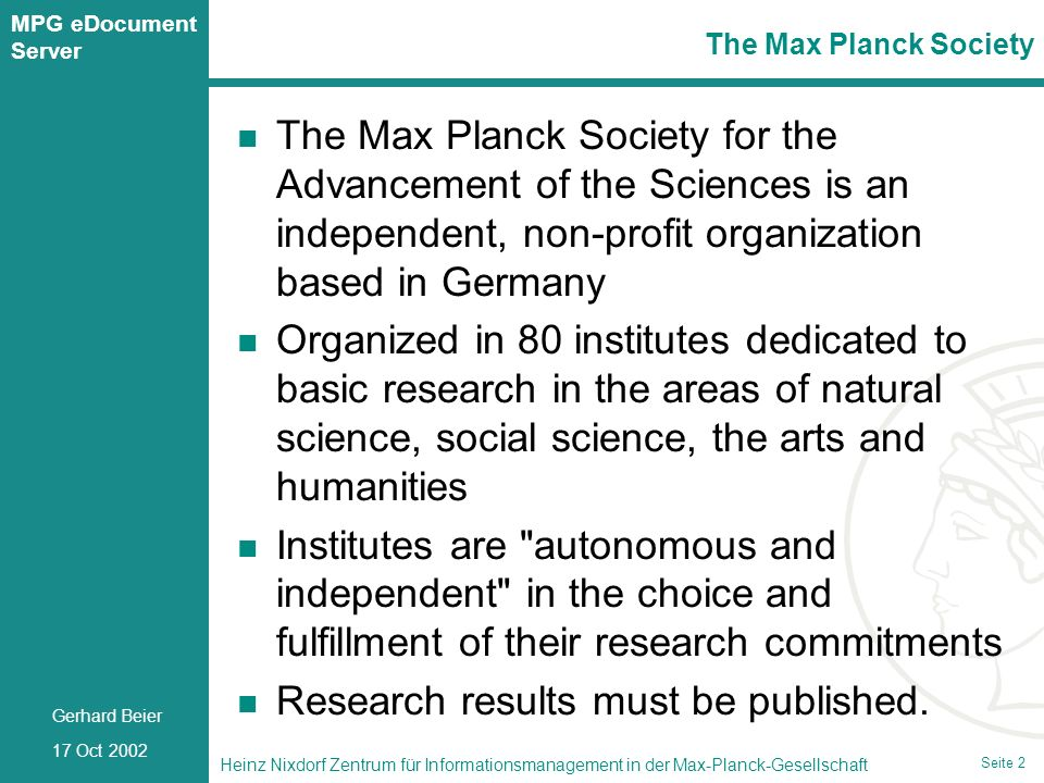 Seite 2 Heinz Nixdorf Zentrum für Informationsmanagement in der Max-Planck-Gesellschaft 17 Oct 2002 Gerhard Beier MPG eDocument Server Seite 2 The Max Planck Society for the Advancement of the Sciences is an independent, non-profit organization based in Germany Organized in 80 institutes dedicated to basic research in the areas of natural science, social science, the arts and humanities Institutes are autonomous and independent in the choice and fulfillment of their research commitments Research results must be published.