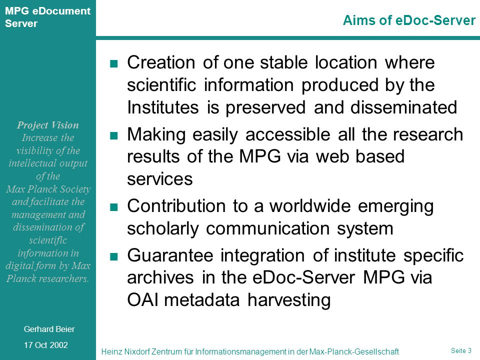 Seite 4 Heinz Nixdorf Zentrum für Informationsmanagement in der Max-Planck-Gesellschaft 17 Oct 2002 Gerhard Beier MPG eDocument Server Seite 4 Concept of the MPG eDoc-Server Global structure - local administration Different access levels to documents are assigned in order to use eDoc as institutional archive publishing tool for research - e-print workspace for working groups Different user roles are needed (moderation, peer-reviewer, institute director) dependent on the project goal Submission of all scientific document types is supported