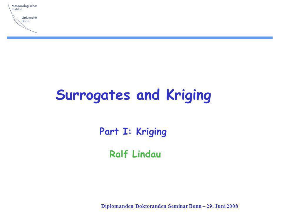 Diplomanden-Doktoranden-Seminar Bonn – 29. Juni 2008 Surrogates and Kriging Part I: Kriging Ralf Lindau
