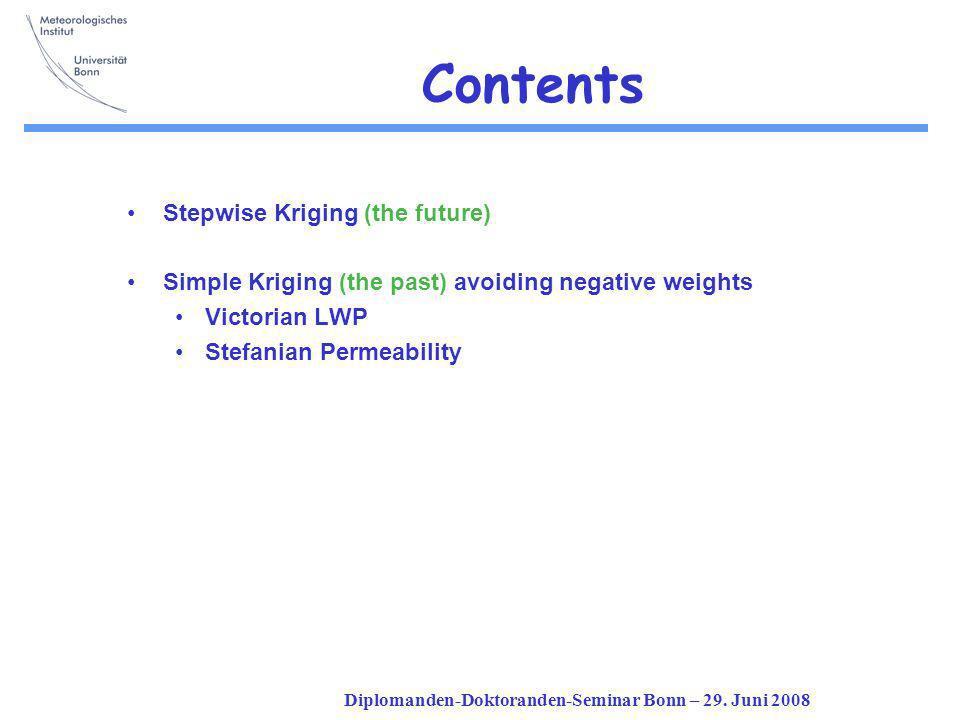 Diplomanden-Doktoranden-Seminar Bonn – 29. Juni 2008 Contents Stepwise Kriging (the future) Simple Kriging (the past) avoiding negative weights Victor
