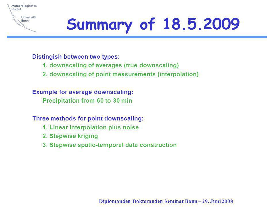 Diplomanden-Doktoranden-Seminar Bonn – 29. Juni 2008 Summary of 18.5.2009 Distingish between two types: 1. downscaling of averages (true downscaling)