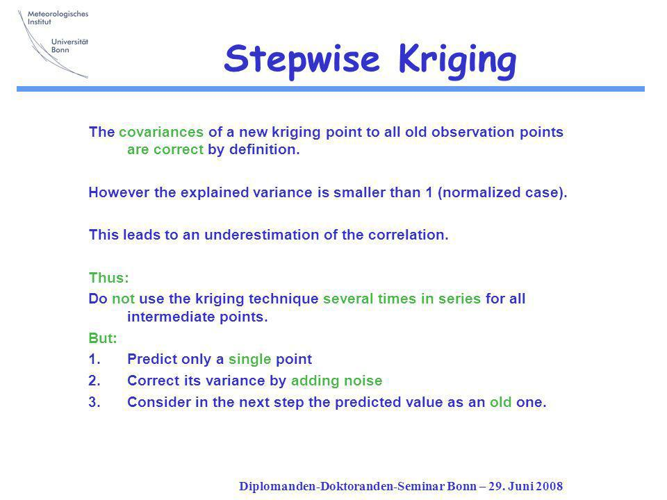 Diplomanden-Doktoranden-Seminar Bonn – 29. Juni 2008 Stepwise Kriging The covariances of a new kriging point to all old observation points are correct
