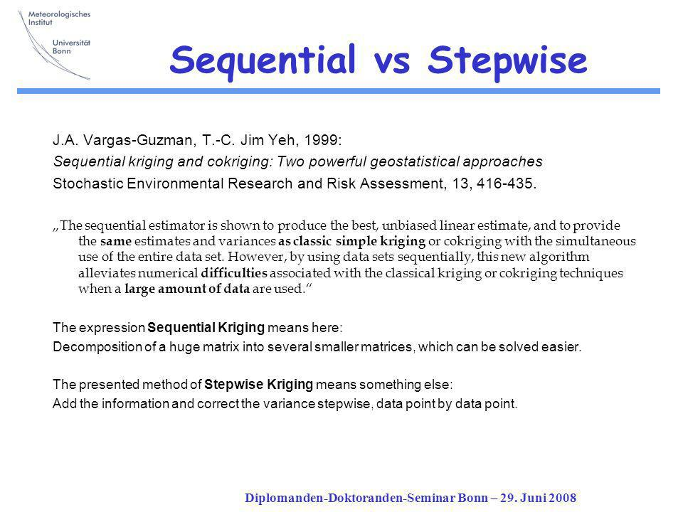 Diplomanden-Doktoranden-Seminar Bonn – 29. Juni 2008 Sequential vs Stepwise J.A. Vargas-Guzman, T.-C. Jim Yeh, 1999: Sequential kriging and cokriging: