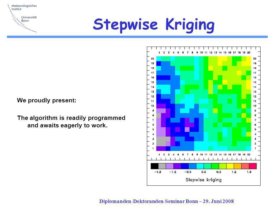 Diplomanden-Doktoranden-Seminar Bonn – 29. Juni 2008 Stepwise Kriging We proudly present: The algorithm is readily programmed and awaits eagerly to wo