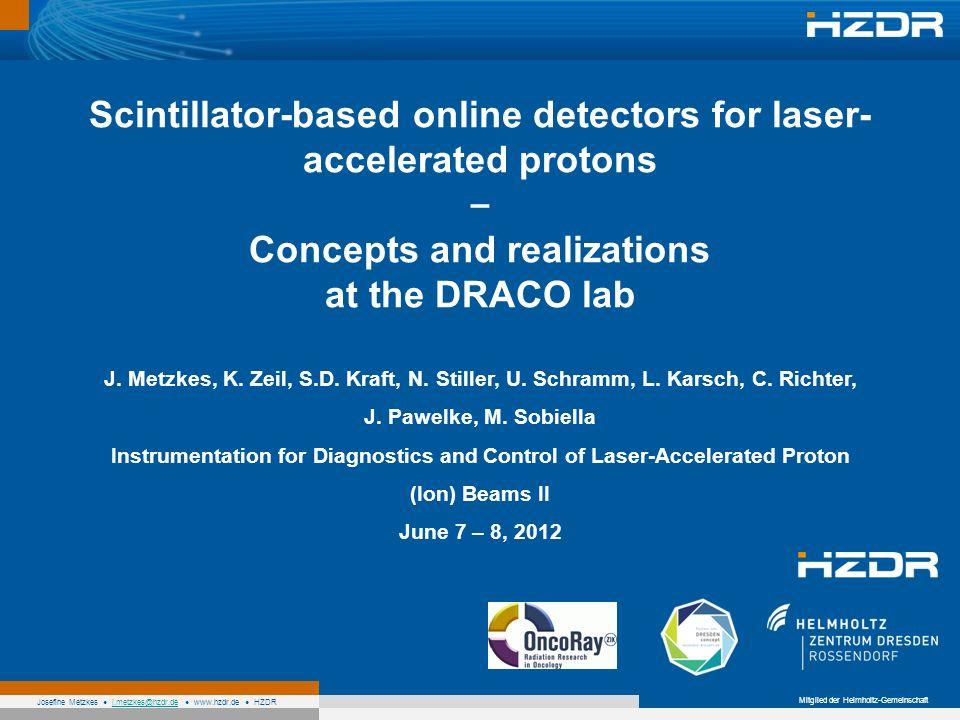 Mitglied der Helmholtz-Gemeinschaft Josefine Metzkes j.metzkes@hzdr.de www.hzdr.de HZDRj.metzkes@hzdr.de Scintillator-based online detectors for laser