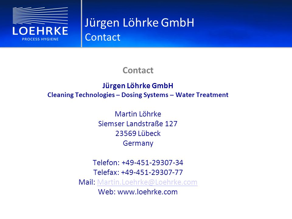 Contact Jürgen Löhrke GmbH Cleaning Technologies – Dosing Systems – Water Treatment Martin Löhrke Siemser Landstraße 127 23569 Lübeck Germany Telefon: +49-451-29307-34 Telefax: +49-451-29307-77 Mail: Martin.Loehrke@Loehrke.comMartin.Loehrke@Loehrke.com Web: www.loehrke.com Jürgen Löhrke GmbH Contact