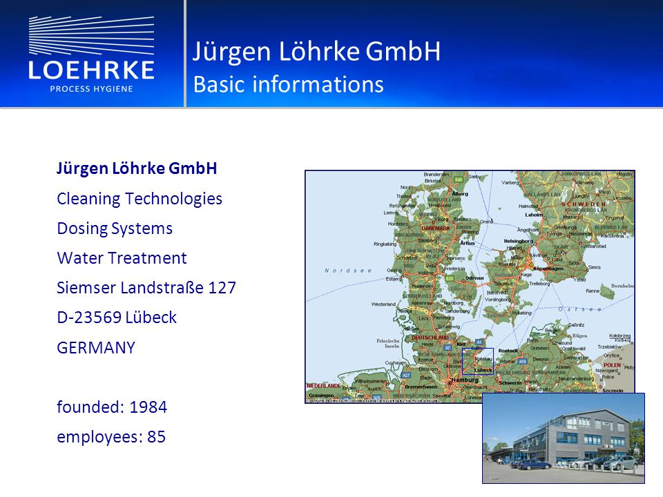 Jürgen Löhrke GmbH Cleaning Technologies Dosing Systems Water Treatment Siemser Landstraße 127 D-23569 Lübeck GERMANY founded: 1984 employees: 85 Jürgen Löhrke GmbH Basic informations