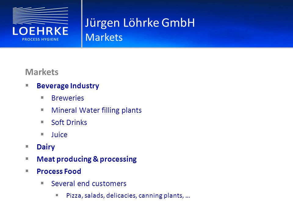 Markets Beverage Industry Breweries Mineral Water filling plants Soft Drinks Juice Dairy Meat producing & processing Process Food Several end customers Pizza, salads, delicacies, canning plants, … Jürgen Löhrke GmbH Markets