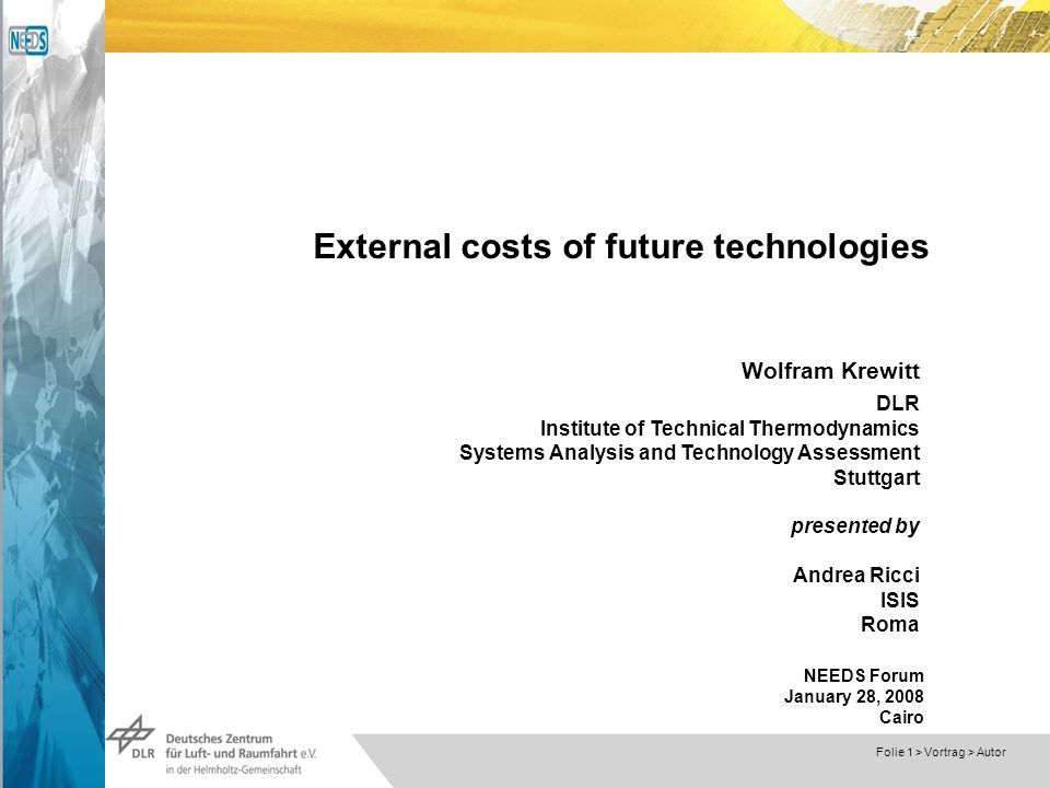 Dokumentname > 23.11.2004 Folie 1 > Vortrag > Autor External costs of future technologies Wolfram Krewitt DLR Institute of Technical Thermodynamics Systems Analysis and Technology Assessment Stuttgart presented by Andrea Ricci ISIS Roma NEEDS Forum January 28, 2008 Cairo