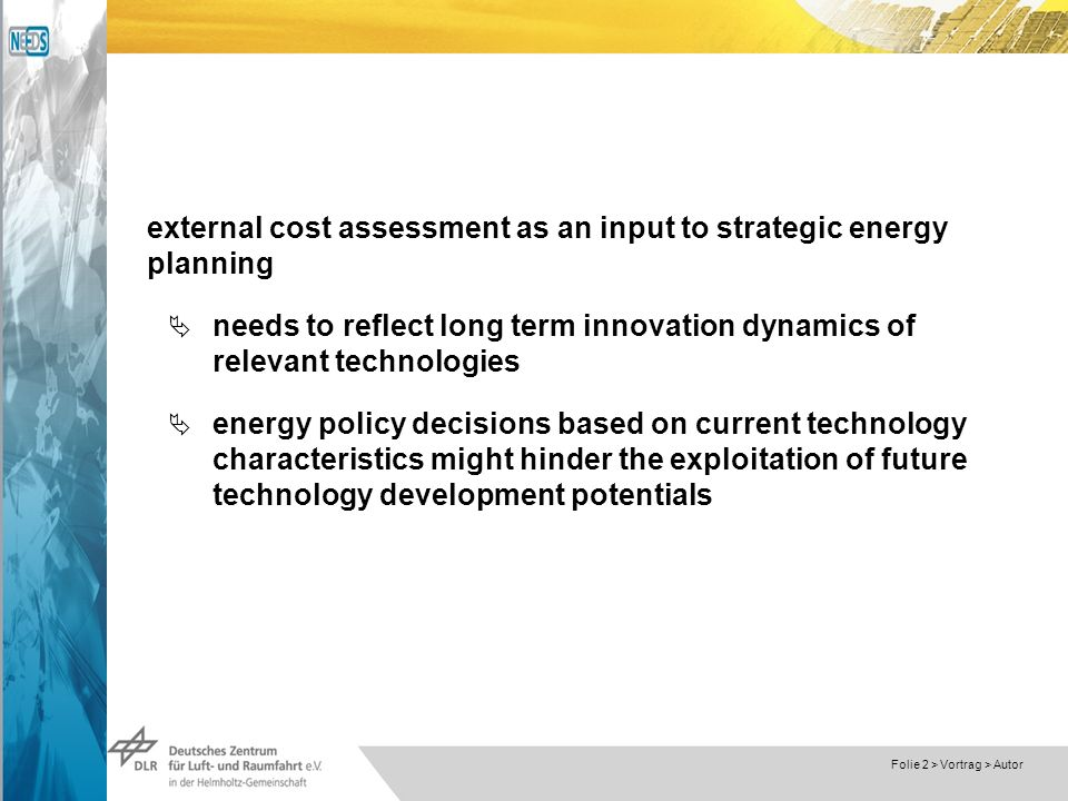 Dokumentname > 23.11.2004 Folie 2 > Vortrag > Autor external cost assessment as an input to strategic energy planning needs to reflect long term innovation dynamics of relevant technologies energy policy decisions based on current technology characteristics might hinder the exploitation of future technology development potentials