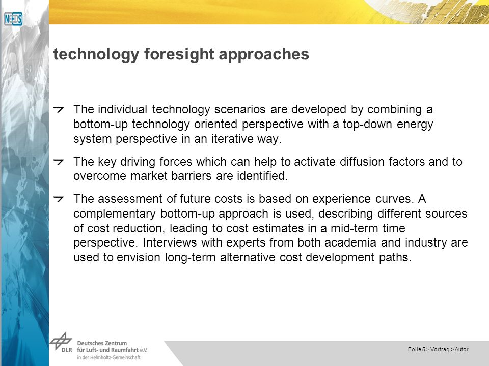 Dokumentname > 23.11.2004 Folie 5 > Vortrag > Autor technology foresight approaches The individual technology scenarios are developed by combining a bottom-up technology oriented perspective with a top-down energy system perspective in an iterative way.