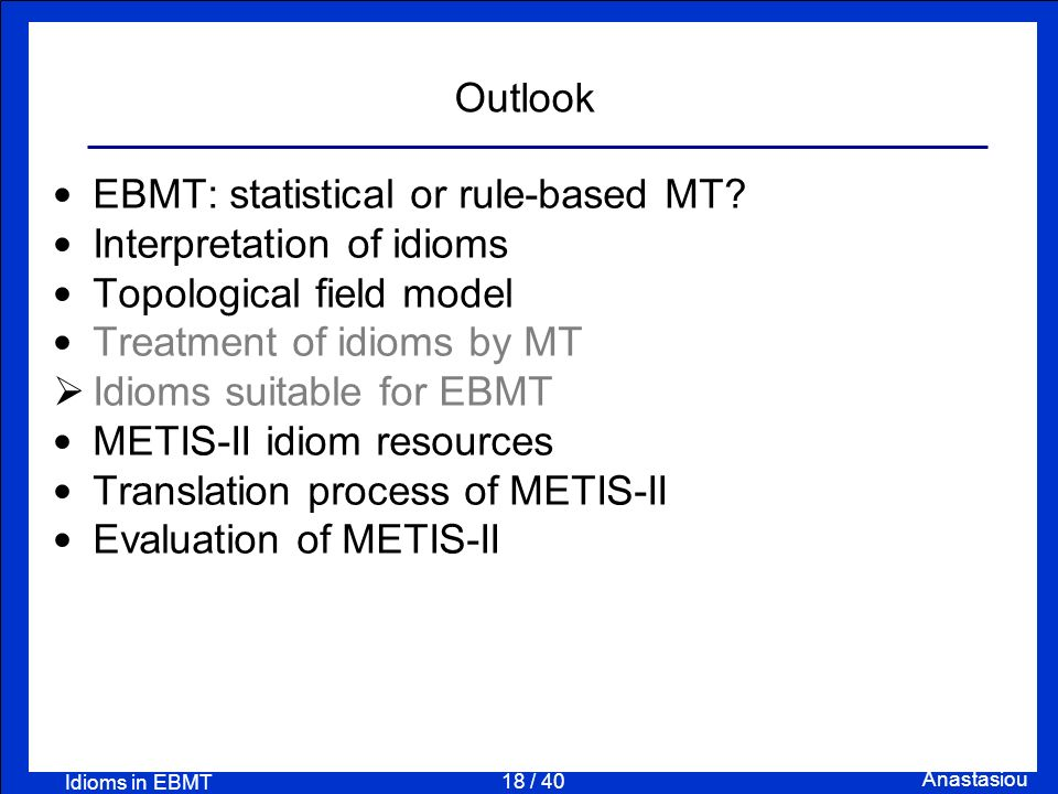 18 / 40 Anastasiou Idioms in EBMT Outlook EBMT: statistical or rule-based MT? Interpretation of idioms Topological field model Treatment of idioms by